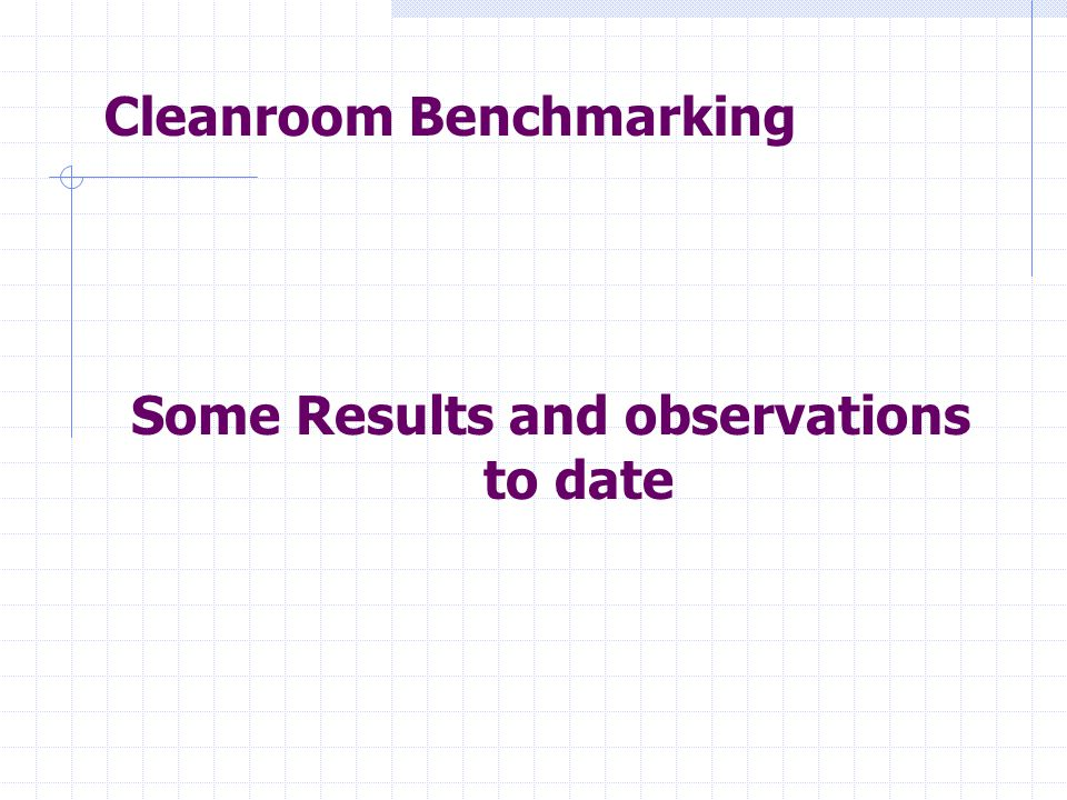 Cleanroom Benchmarking Some Results and observations to date