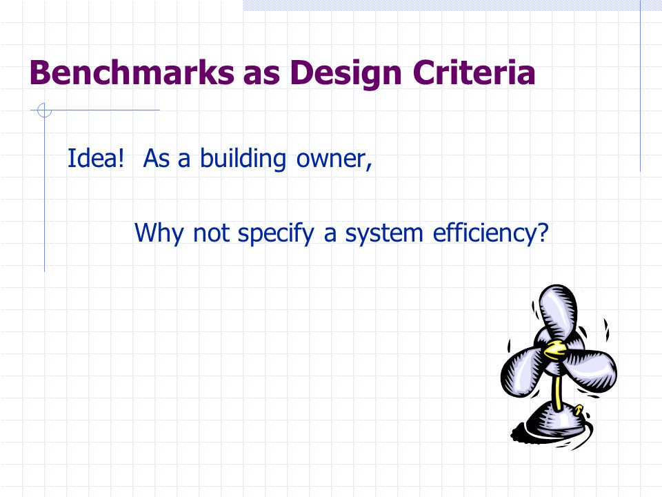 Benchmarks as Design Criteria Idea! As a building owner, Why not specify a system efficiency