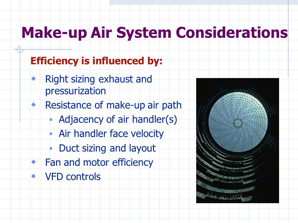 Make-up Air System Considerations Efficiency is influenced by:  Right sizing exhaust and pressurization  Resistance of make-up air path  Adjacency of air handler(s)  Air handler face velocity  Duct sizing and layout  Fan and motor efficiency  VFD controls