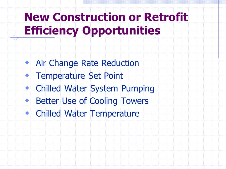New Construction or Retrofit Efficiency Opportunities  Air Change Rate Reduction  Temperature Set Point  Chilled Water System Pumping  Better Use of Cooling Towers  Chilled Water Temperature