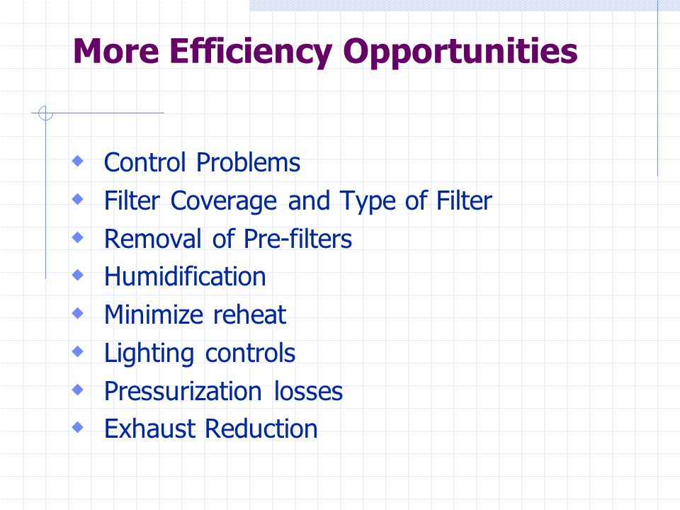 More Efficiency Opportunities  Control Problems  Filter Coverage and Type of Filter  Removal of Pre-filters  Humidification  Minimize reheat  Lighting controls  Pressurization losses  Exhaust Reduction