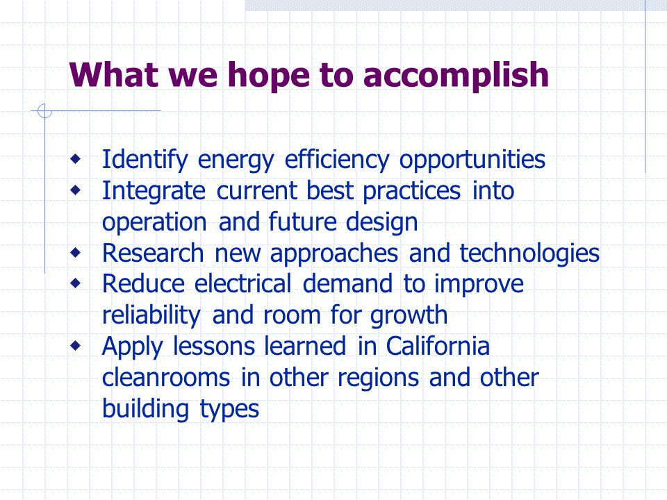 What we hope to accomplish  Identify energy efficiency opportunities  Integrate current best practices into operation and future design  Research new approaches and technologies  Reduce electrical demand to improve reliability and room for growth  Apply lessons learned in California cleanrooms in other regions and other building types