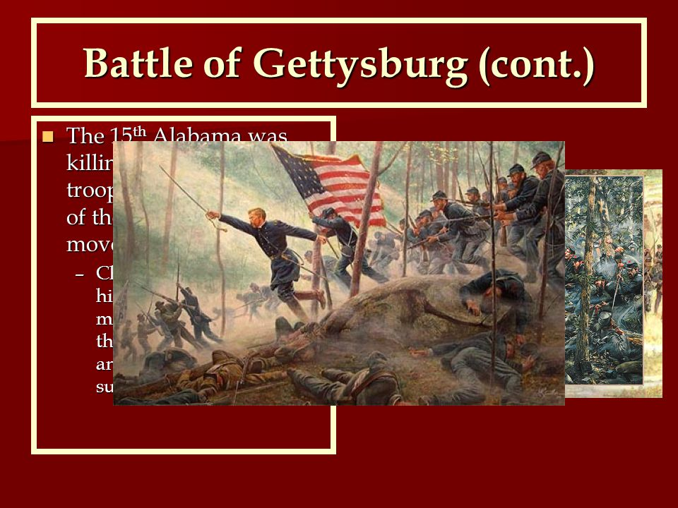 Battle of Gettysburg (cont.) The 15 th Alabama was killing many of Joshua's troops, but he made one of the boldest army tactic moves The 15 th Alabama was killing many of Joshua's troops, but he made one of the boldest army tactic moves –Chamberlain ordered all of his troops to charge, making the enemy believe they were outnumbered and were forced to surrender