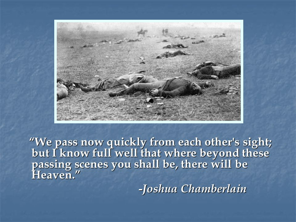 We pass now quickly from each other s sight; but I know full well that where beyond these passing scenes you shall be, there will be Heaven. -Joshua Chamberlain