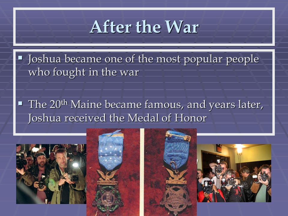 After the War  Joshua became one of the most popular people who fought in the war  The 20 th Maine became famous, and years later, Joshua received the Medal of Honor