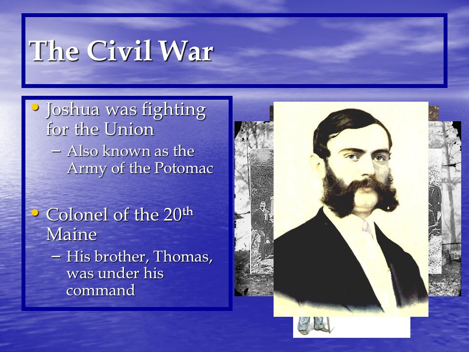 The Civil War Joshua was fighting for the Union Joshua was fighting for the Union – Also known as the Army of the Potomac Colonel of the 20 th Maine Colonel of the 20 th Maine – His brother, Thomas, was under his command