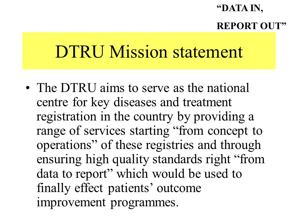 DTRU Mission statement The DTRU aims to serve as the national centre for key diseases and treatment registration in the country by providing a range of services starting from concept to operations of these registries and through ensuring high quality standards right from data to report which would be used to finally effect patients' outcome improvement programmes.