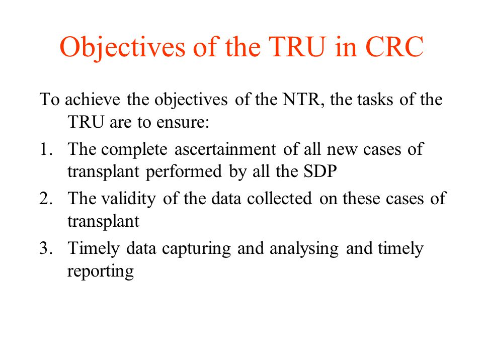 Objectives of the TRU in CRC To achieve the objectives of the NTR, the tasks of the TRU are to ensure: 1.The complete ascertainment of all new cases of transplant performed by all the SDP 2.The validity of the data collected on these cases of transplant 3.Timely data capturing and analysing and timely reporting