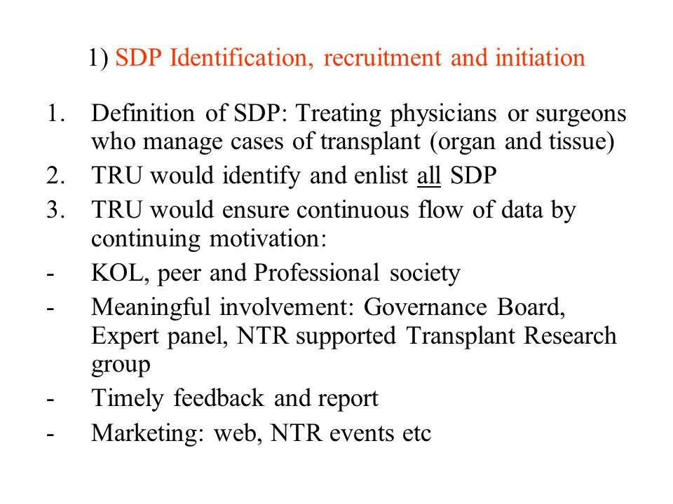 1) SDP Identification, recruitment and initiation 1.Definition of SDP: Treating physicians or surgeons who manage cases of transplant (organ and tissue) 2.TRU would identify and enlist all SDP 3.TRU would ensure continuous flow of data by continuing motivation: -KOL, peer and Professional society -Meaningful involvement: Governance Board, Expert panel, NTR supported Transplant Research group -Timely feedback and report -Marketing: web, NTR events etc