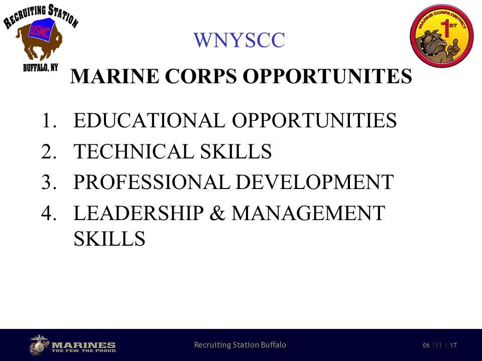 11 Recruiting Station Buffalo 06 |11 | 17 WNYSCC MARINE CORPS OPPORTUNITES 1.EDUCATIONAL OPPORTUNITIES 2.TECHNICAL SKILLS 3.PROFESSIONAL DEVELOPMENT 4.LEADERSHIP & MANAGEMENT SKILLS