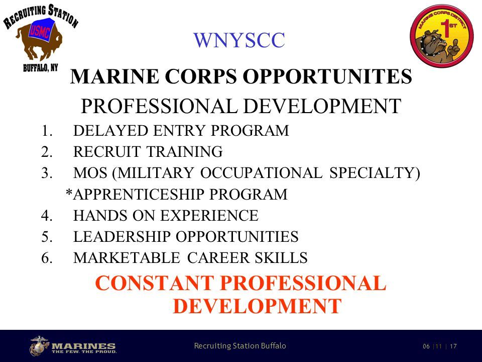 14 Recruiting Station Buffalo 06 |11 | 17 WNYSCC MARINE CORPS OPPORTUNITES PROFESSIONAL DEVELOPMENT 1.DELAYED ENTRY PROGRAM 2.RECRUIT TRAINING 3.MOS (MILITARY OCCUPATIONAL SPECIALTY) *APPRENTICESHIP PROGRAM 4.HANDS ON EXPERIENCE 5.LEADERSHIP OPPORTUNITIES 6.MARKETABLE CAREER SKILLS CONSTANT PROFESSIONAL DEVELOPMENT