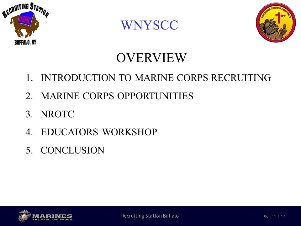 13 Recruiting Station Buffalo 06 |11 | 17 WNYSCC MARINE CORPS OPPORTUNITES TECHNICAL SKILLS 33 OCCUPATIONAL FIELDS WITH MORE THAN 300 OCCUPATIONAL SKILLS - FORMAL SCHOOLS - ON-THE-JOB TRAINING - ADVANCED FORMAL TRAINING AVIONIC MAINTAINENCE, ELECTRONICS, COMPUTER PROGRAMING, MECHANICS, LEGAL SERVICES, ETC….