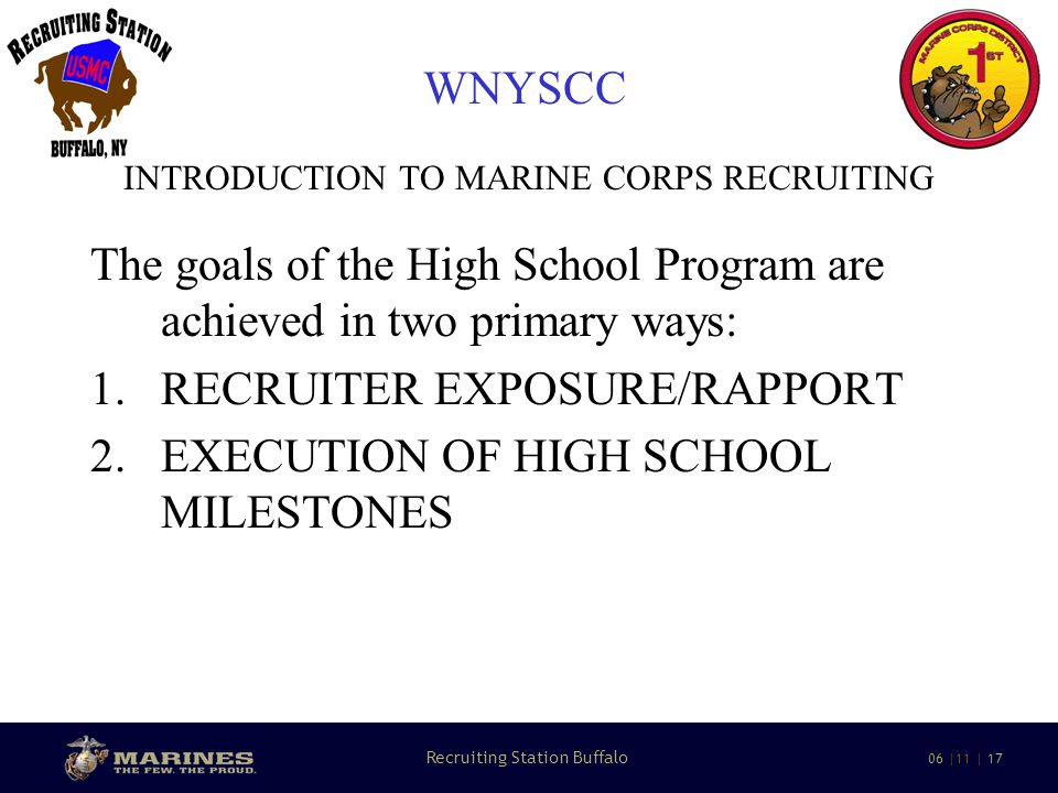 8 Recruiting Station Buffalo 06 |11 | 17 WNYSCC INTRODUCTION TO MARINE CORPS RECRUITING The goals of the High School Program are achieved in two primary ways: 1.RECRUITER EXPOSURE/RAPPORT 2.EXECUTION OF HIGH SCHOOL MILESTONES