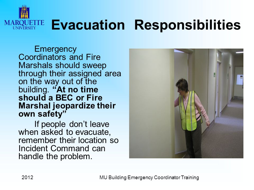 2012MU Building Emergency Coordinator Training Evacuation Responsibilities Emergency Coordinators and Fire Marshals should sweep through their assigned area on the way out of the building.