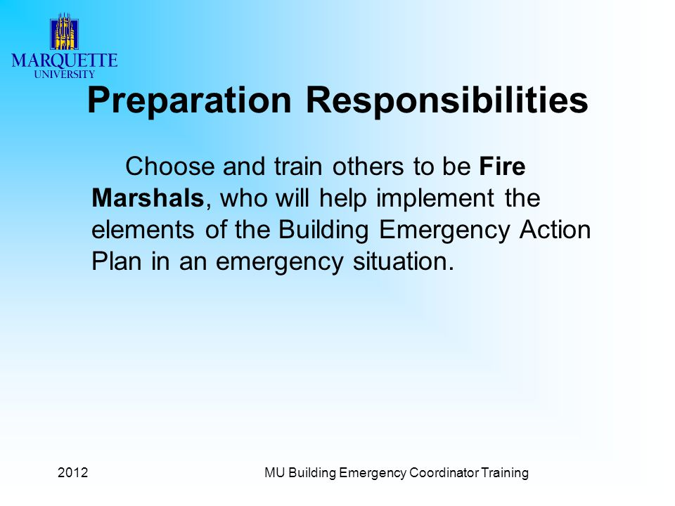 Preparation Responsibilities Choose and train others to be Fire Marshals, who will help implement the elements of the Building Emergency Action Plan in an emergency situation.