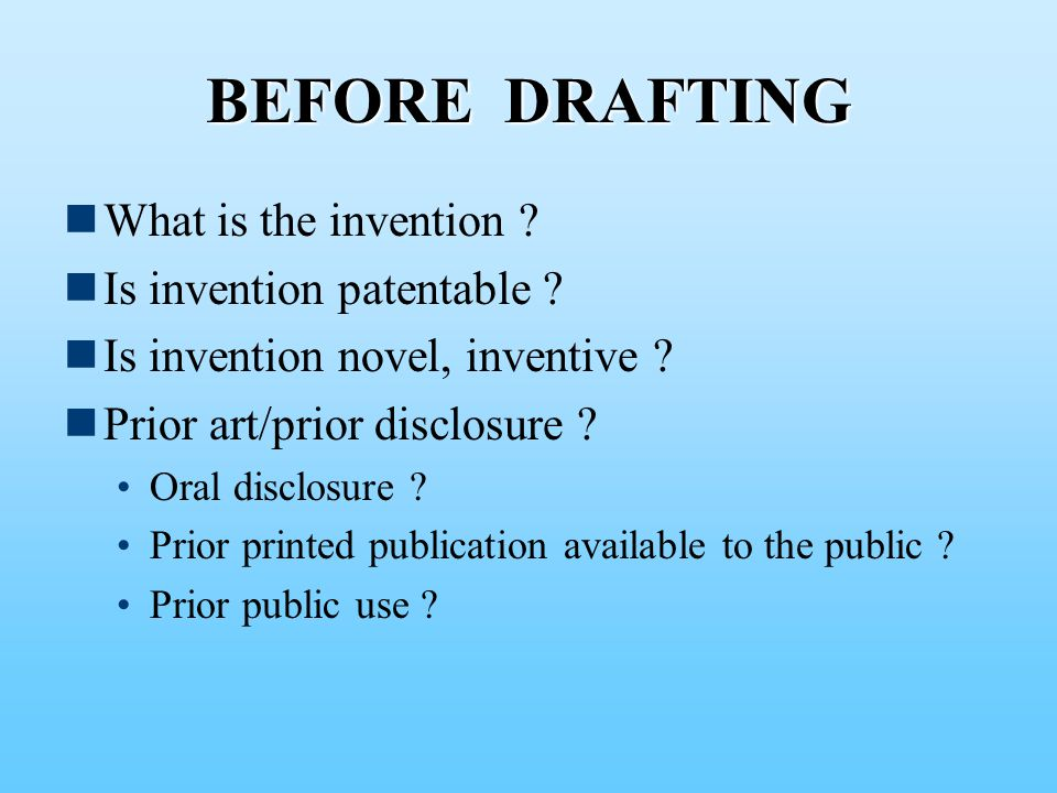 BEFORE DRAFTING What is the invention . Is invention patentable .