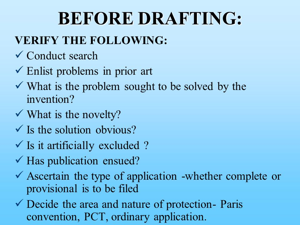 BEFORE DRAFTING: VERIFY THE FOLLOWING: Conduct search Enlist problems in prior art What is the problem sought to be solved by the invention.