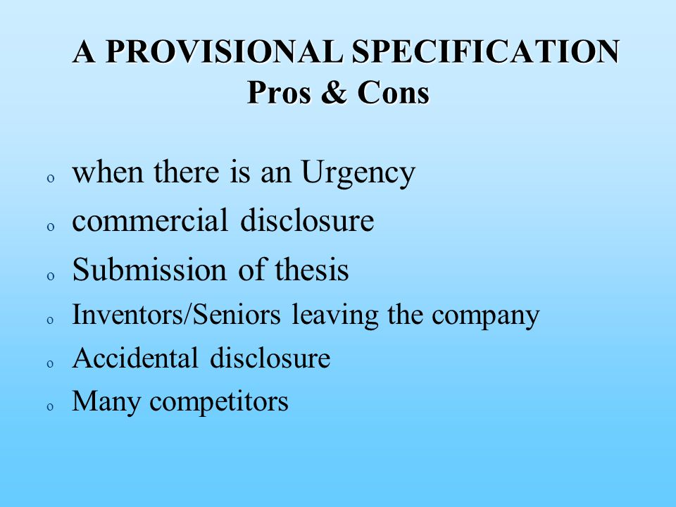 A PROVISIONAL SPECIFICATION Pros & Cons A PROVISIONAL SPECIFICATION Pros & Cons o o when there is an Urgency o o commercial disclosure o o Submission of thesis o o Inventors/Seniors leaving the company o o Accidental disclosure o o Many competitors