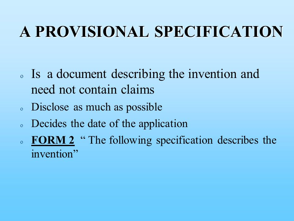 A PROVISIONAL SPECIFICATION A PROVISIONAL SPECIFICATION o o Is a document describing the invention and need not contain claims o o Disclose as much as possible o o Decides the date of the application o o FORM 2 The following specification describes the invention