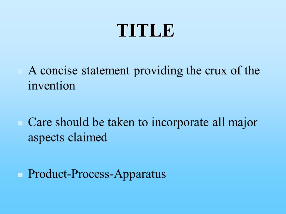 A concise statement providing the crux of the invention Care should be taken to incorporate all major aspects claimed Product-Process-Apparatus TITLE