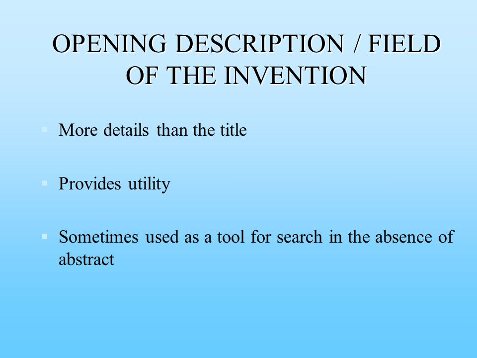   More details than the title   Provides utility   Sometimes used as a tool for search in the absence of abstract OPENING DESCRIPTION / FIELD OF THE INVENTION