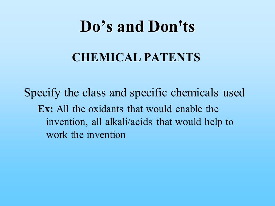 Do's and Don ts CHEMICAL PATENTS Specify the class and specific chemicals used Ex: All the oxidants that would enable the invention, all alkali/acids that would help to work the invention