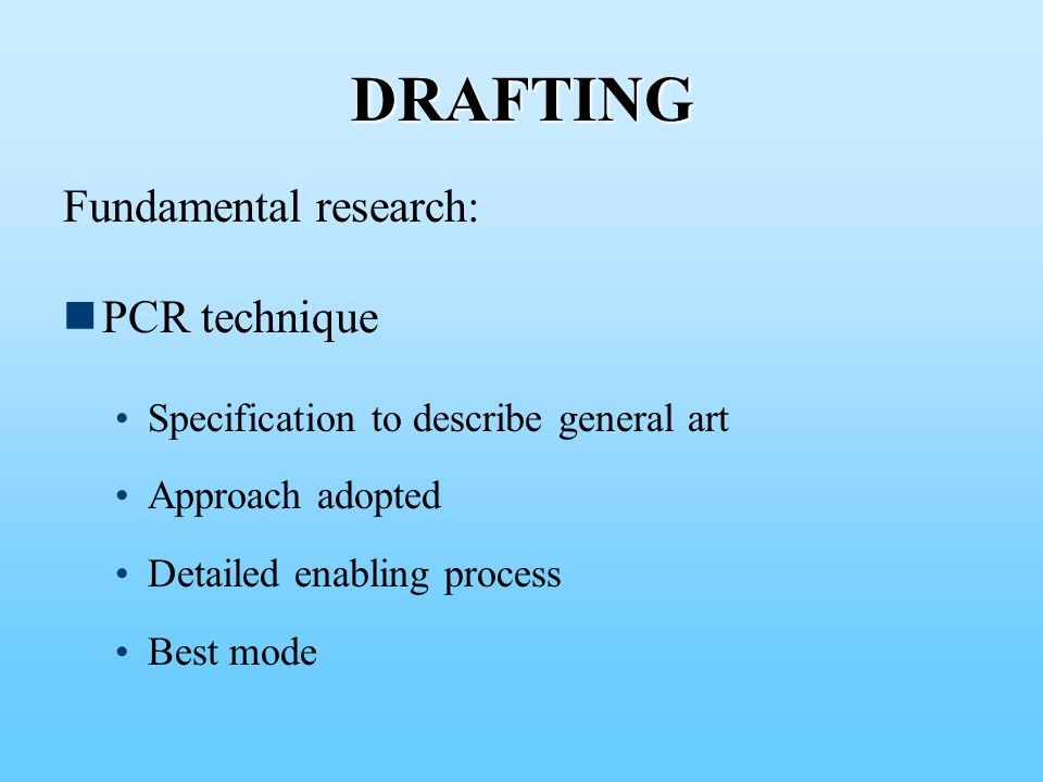 DRAFTING Fundamental research: PCR technique Specification to describe general art Approach adopted Detailed enabling process Best mode