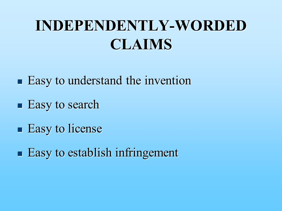 INDEPENDENTLY-WORDED CLAIMS Easy to understand the invention Easy to understand the invention Easy to search Easy to search Easy to license Easy to license Easy to establish infringement Easy to establish infringement