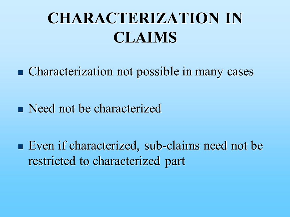 CHARACTERIZATION IN CLAIMS Characterization not possible in many cases Characterization not possible in many cases Need not be characterized Need not be characterized Even if characterized, sub-claims need not be restricted to characterized part Even if characterized, sub-claims need not be restricted to characterized part