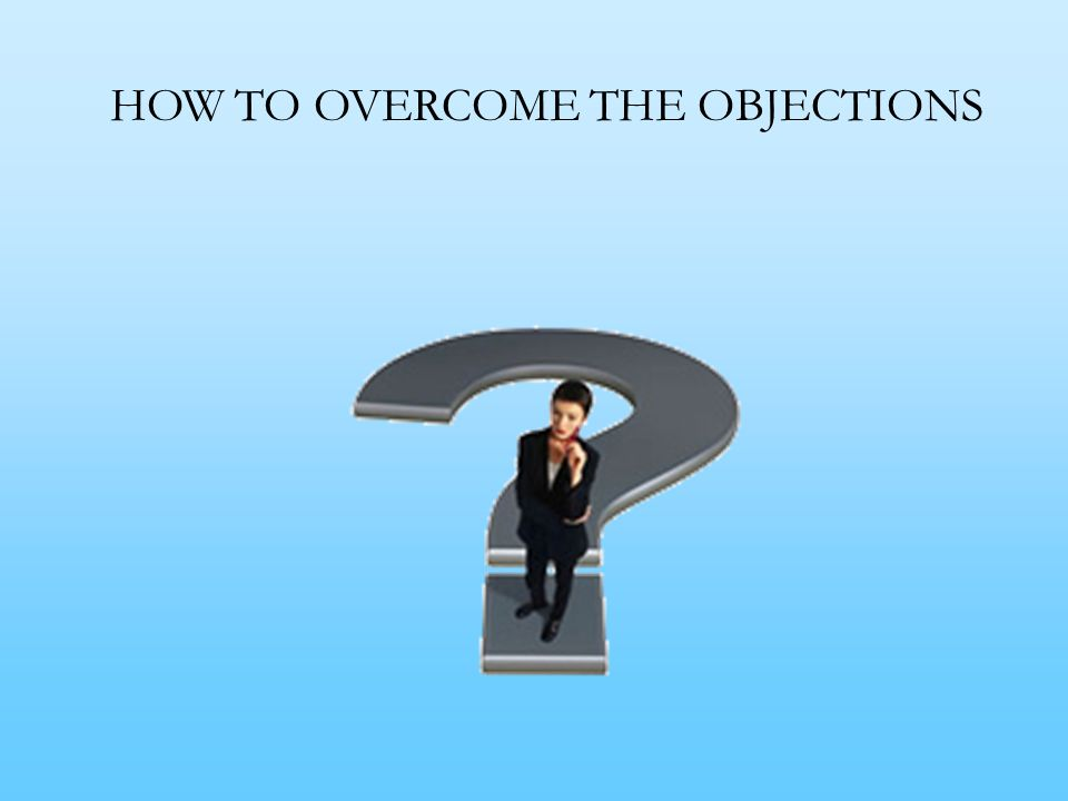 HOW TO OVERCOME THE OBJECTIONS