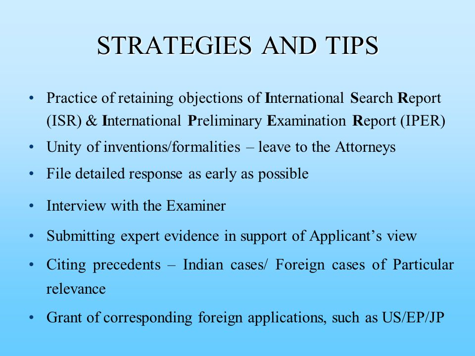 Practice of retaining objections of International Search Report (ISR) & International Preliminary Examination Report (IPER) Unity of inventions/formalities – leave to the Attorneys File detailed response as early as possible Interview with the Examiner Submitting expert evidence in support of Applicant's view Citing precedents – Indian cases/ Foreign cases of Particular relevance Grant of corresponding foreign applications, such as US/EP/JP STRATEGIES AND TIPS