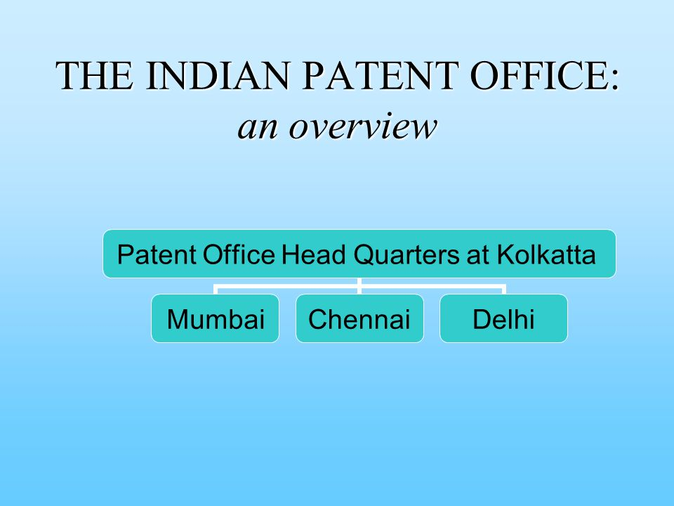 THE INDIAN PATENT OFFICE: an overview Patent Office Head Quarters at Kolkatta MumbaiChennaiDelhi