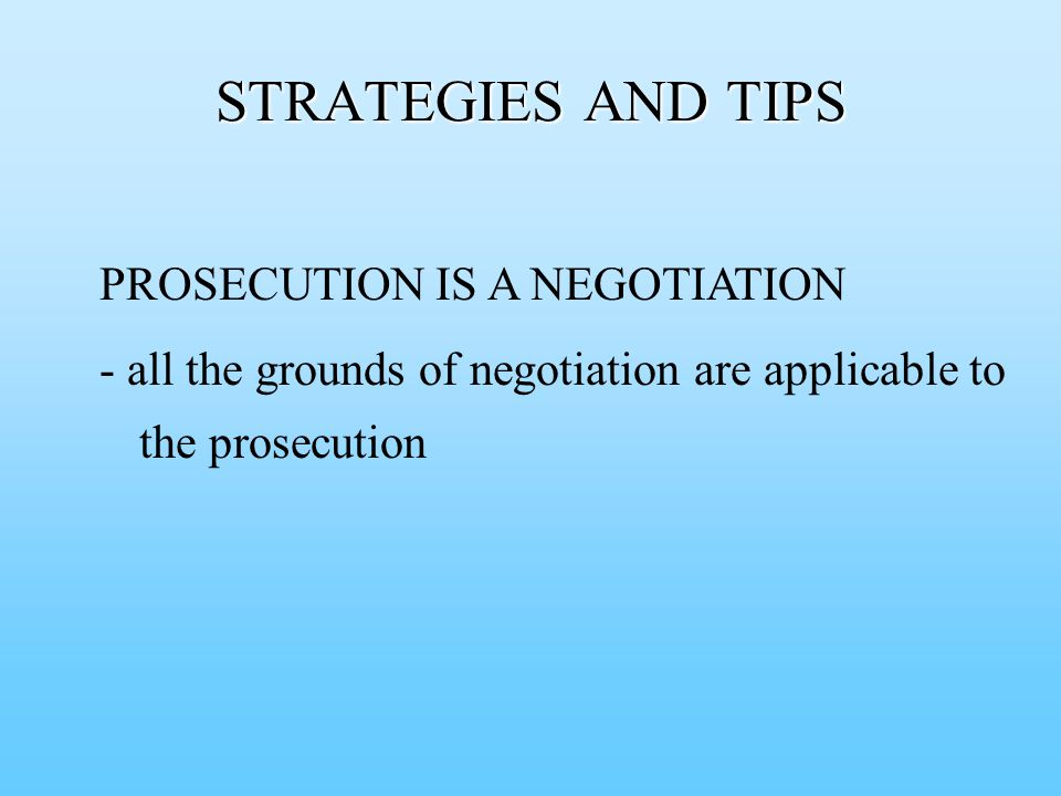 PROSECUTION IS A NEGOTIATION - all the grounds of negotiation are applicable to the prosecution STRATEGIES AND TIPS