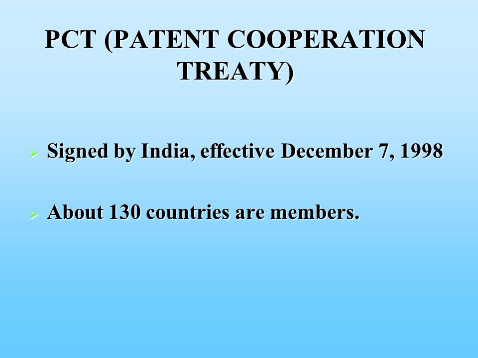 PCT (PATENT COOPERATION TREATY)  Signed by India, effective December 7, 1998  About 130 countries are members.