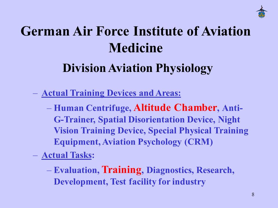 8 –Actual Training Devices and Areas: –Human Centrifuge, Altitude Chamber, Anti- G-Trainer, Spatial Disorientation Device, Night Vision Training Device, Special Physical Training Equipment, Aviation Psychology (CRM) –Actual Tasks: –Evaluation, Training, Diagnostics, Research, Development, Test facility for industry German Air Force Institute of Aviation Medicine Division Aviation Physiology