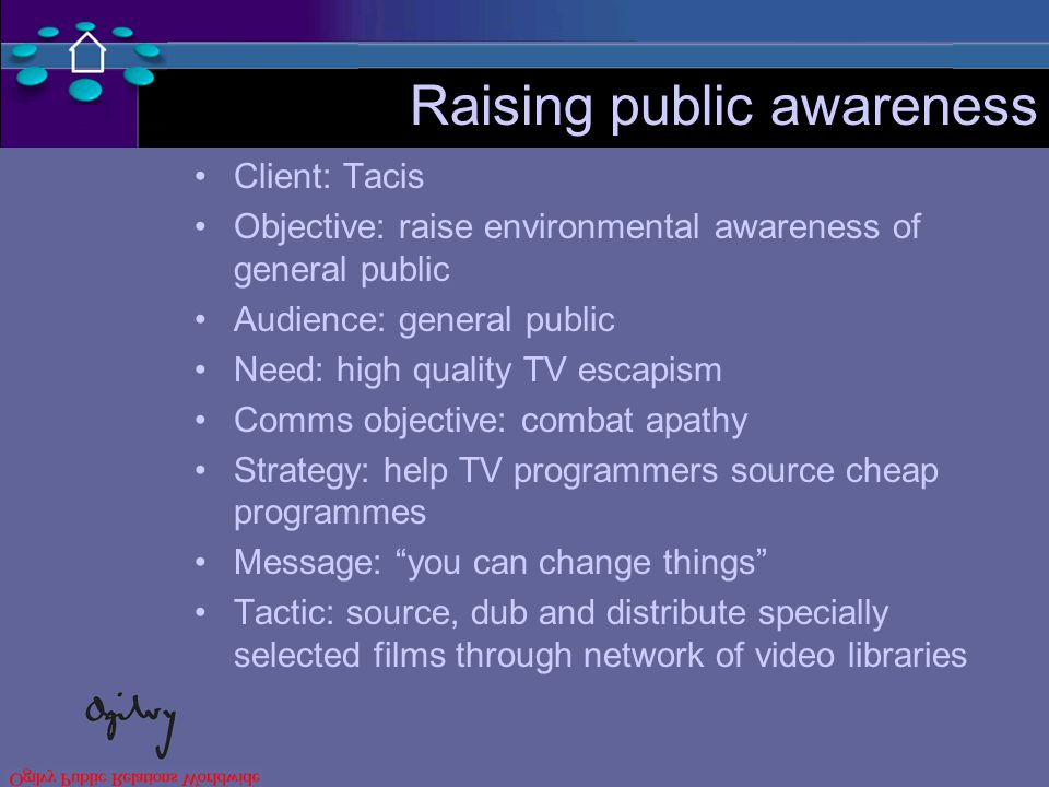 Raising public awareness Client: Tacis Objective: raise environmental awareness of general public Audience: general public Need: high quality TV escapism Comms objective: combat apathy Strategy: help TV programmers source cheap programmes Message: you can change things Tactic: source, dub and distribute specially selected films through network of video libraries