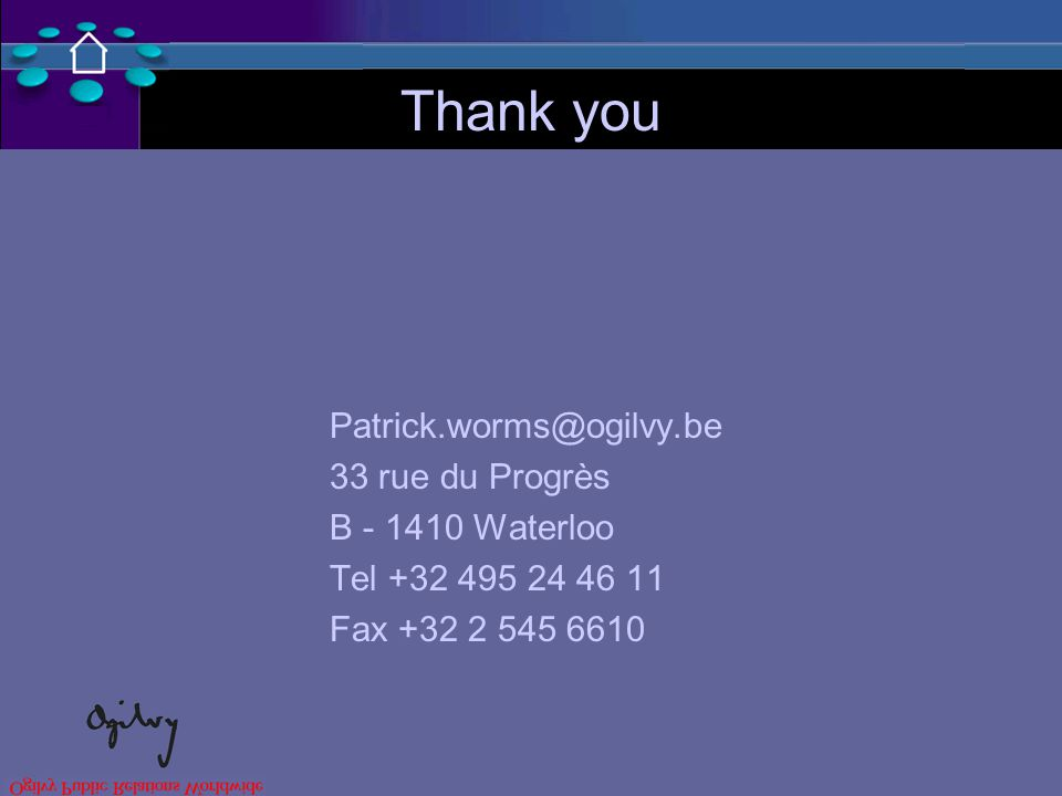 Thank you Patrick.worms@ogilvy.be 33 rue du Progrès B - 1410 Waterloo Tel +32 495 24 46 11 Fax +32 2 545 6610
