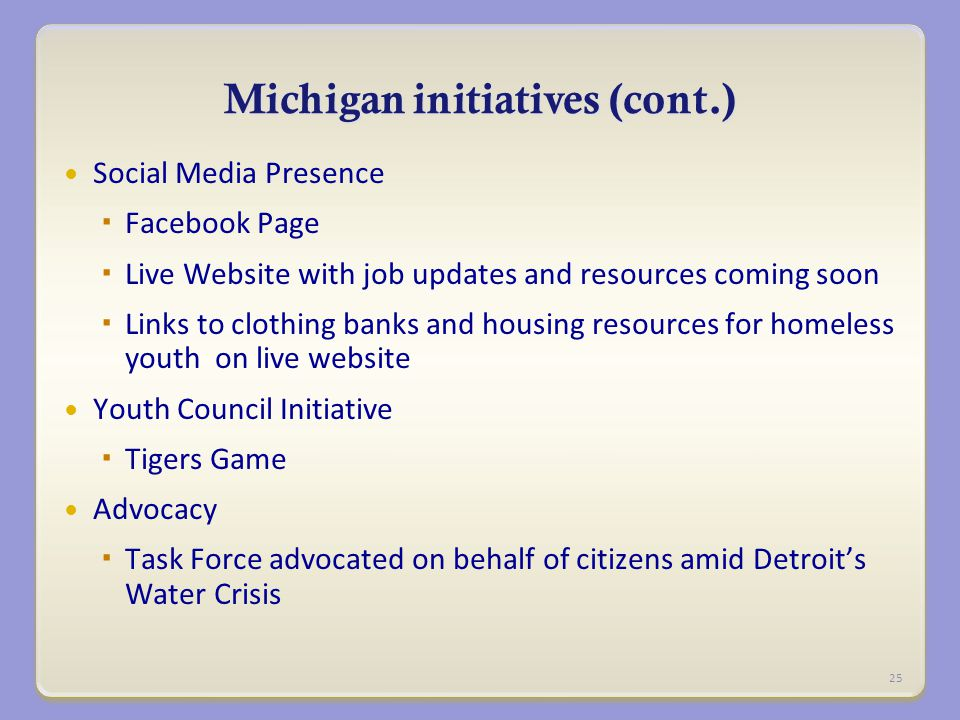 Michigan initiatives (cont.) Social Media Presence  Facebook Page  Live Website with job updates and resources coming soon  Links to clothing banks and housing resources for homeless youth on live website Youth Council Initiative  Tigers Game Advocacy  Task Force advocated on behalf of citizens amid Detroit's Water Crisis 25