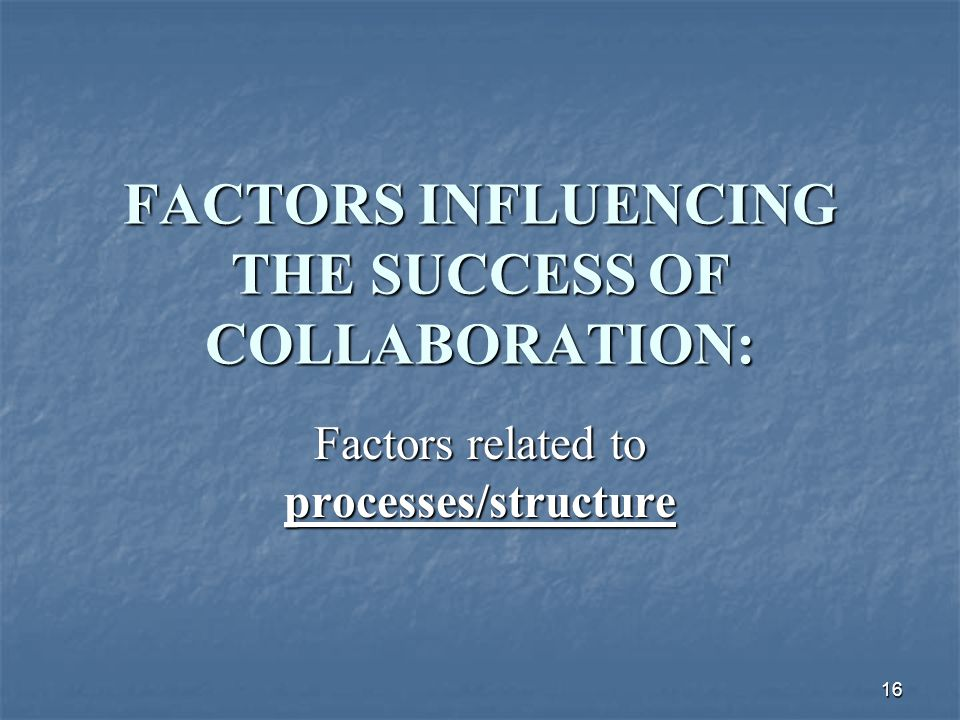 16 FACTORS INFLUENCING THE SUCCESS OF COLLABORATION: Factors related to processes/structure