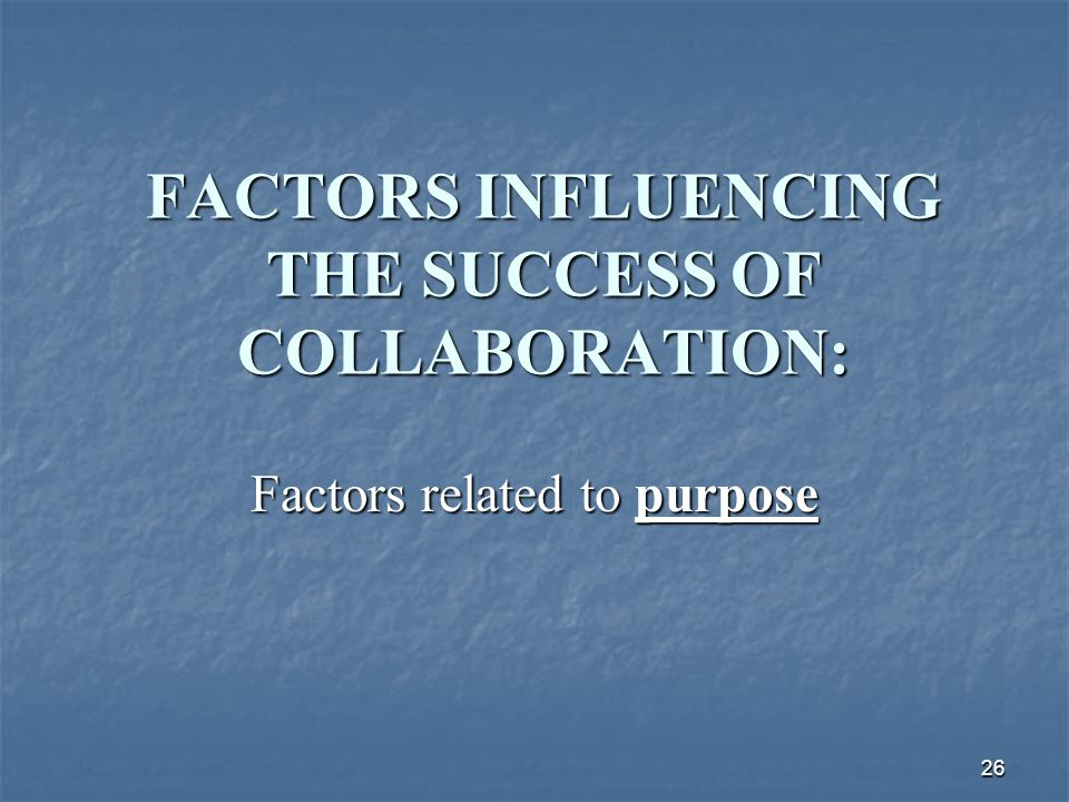 26 FACTORS INFLUENCING THE SUCCESS OF COLLABORATION: Factors related to purpose