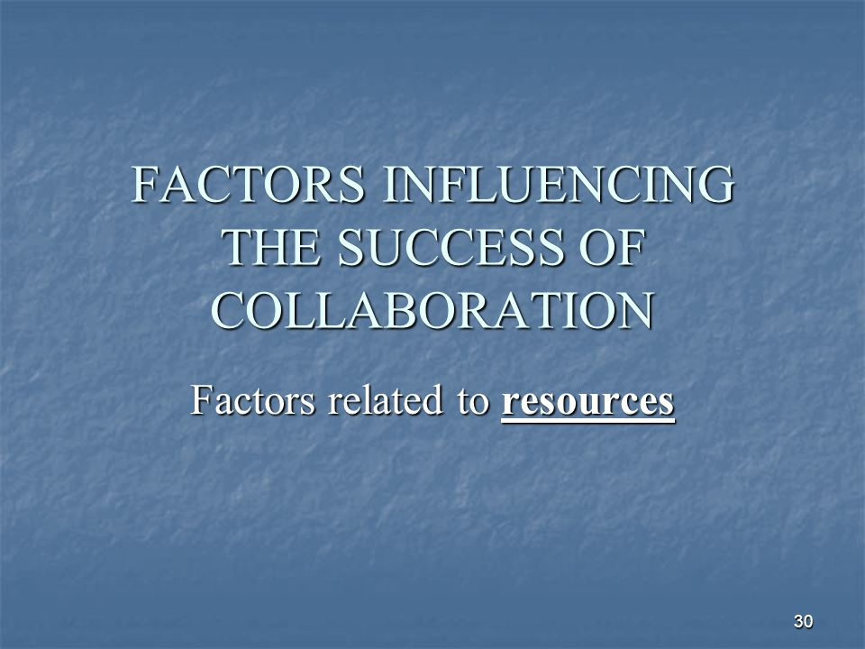 30 FACTORS INFLUENCING THE SUCCESS OF COLLABORATION Factors related to resources