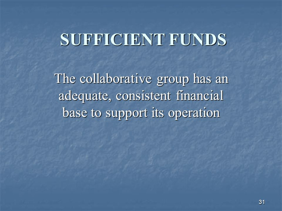 31 SUFFICIENT FUNDS The collaborative group has an adequate, consistent financial base to support its operation