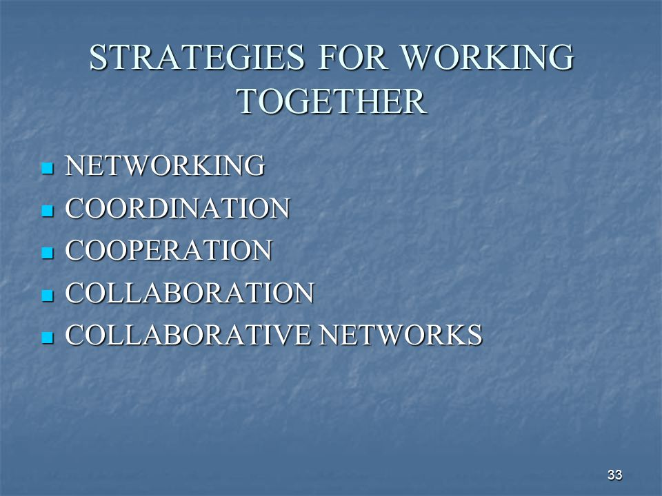 33 STRATEGIES FOR WORKING TOGETHER NETWORKING NETWORKING COORDINATION COORDINATION COOPERATION COOPERATION COLLABORATION COLLABORATION COLLABORATIVE N