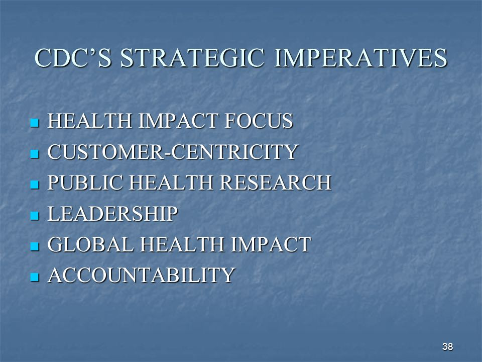 38 CDC'S STRATEGIC IMPERATIVES HEALTH IMPACT FOCUS HEALTH IMPACT FOCUS CUSTOMER-CENTRICITY CUSTOMER-CENTRICITY PUBLIC HEALTH RESEARCH PUBLIC HEALTH RE