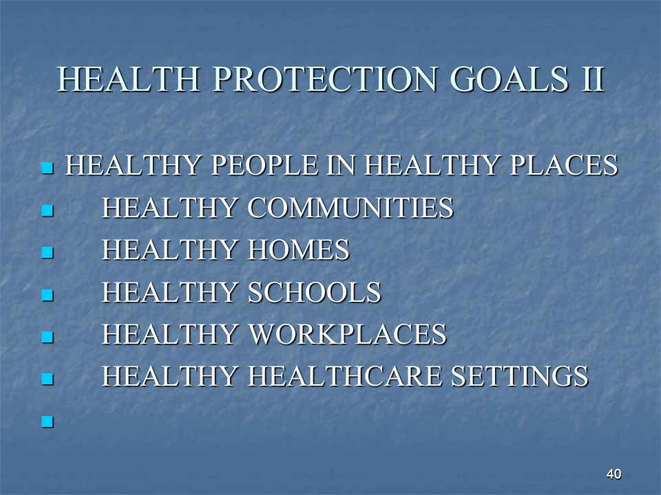 40 HEALTH PROTECTION GOALS II HEALTHY PEOPLE IN HEALTHY PLACES HEALTHY PEOPLE IN HEALTHY PLACES HEALTHY COMMUNITIES HEALTHY COMMUNITIES HEALTHY HOMES
