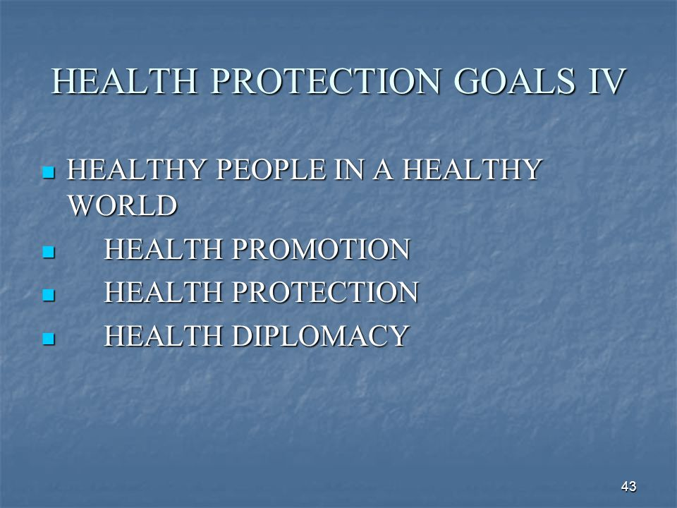 43 HEALTH PROTECTION GOALS IV HEALTHY PEOPLE IN A HEALTHY WORLD HEALTHY PEOPLE IN A HEALTHY WORLD HEALTH PROMOTION HEALTH PROMOTION HEALTH PROTECTION