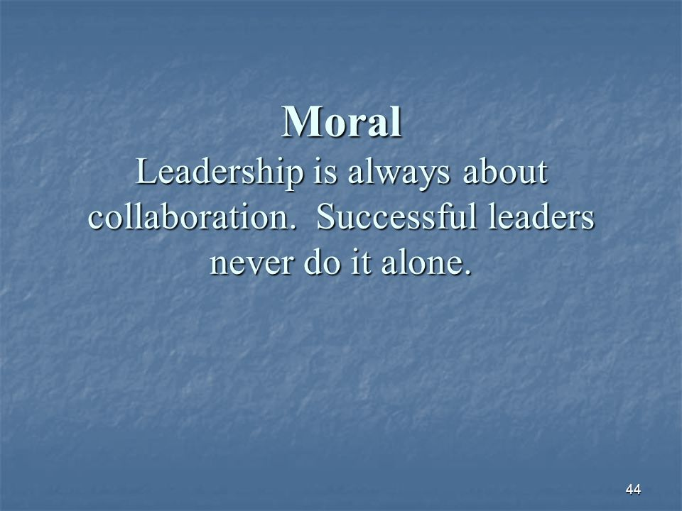 44 Moral Leadership is always about collaboration. Successful leaders never do it alone.