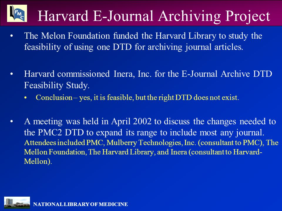 NATIONAL LIBRARY OF MEDICINE Harvard E-Journal Archiving Project The Melon Foundation funded the Harvard Library to study the feasibility of using one DTD for archiving journal articles.