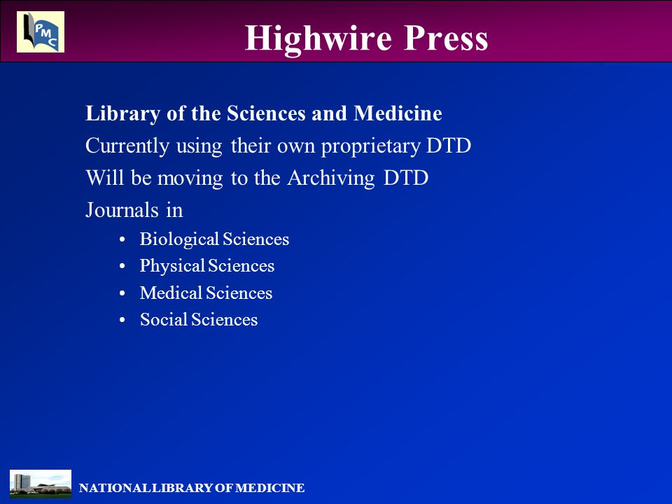NATIONAL LIBRARY OF MEDICINE Highwire Press Library of the Sciences and Medicine Currently using their own proprietary DTD Will be moving to the Archiving DTD Journals in Biological Sciences Physical Sciences Medical Sciences Social Sciences