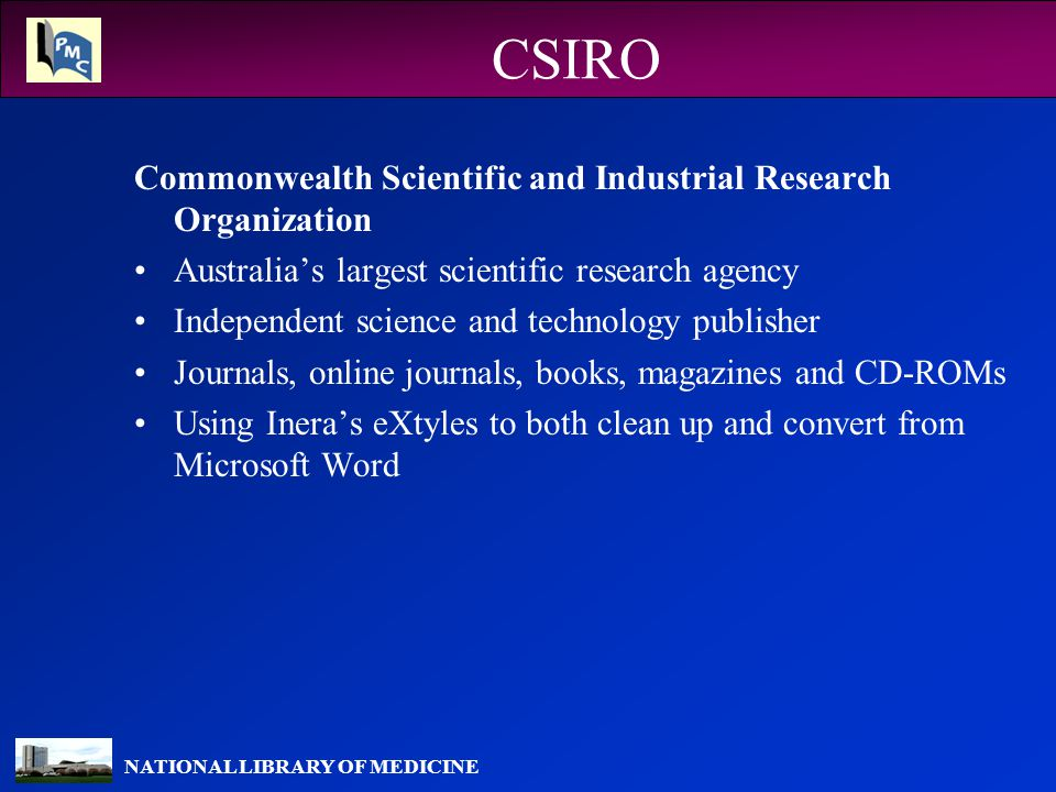 NATIONAL LIBRARY OF MEDICINE CSIRO Commonwealth Scientific and Industrial Research Organization Australia's largest scientific research agency Independent science and technology publisher Journals, online journals, books, magazines and CD-ROMs Using Inera's eXtyles to both clean up and convert from Microsoft Word